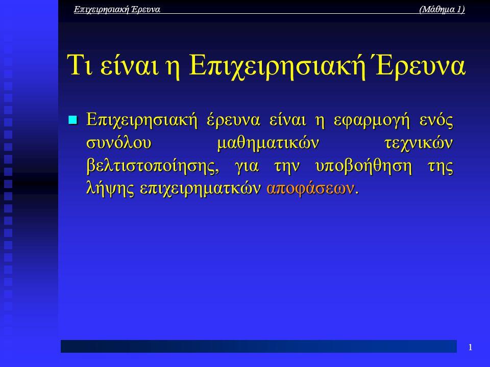 Επιχειρησιακή Έρευνα (Μάθημα 1) 1 Τι είναι η Επιχειρησιακή Έρευνα Επιχειρησιακή έρευνα είναι η εφαρμογή ενός συνόλου μαθηματικών τεχνικών βελτιστοποίη