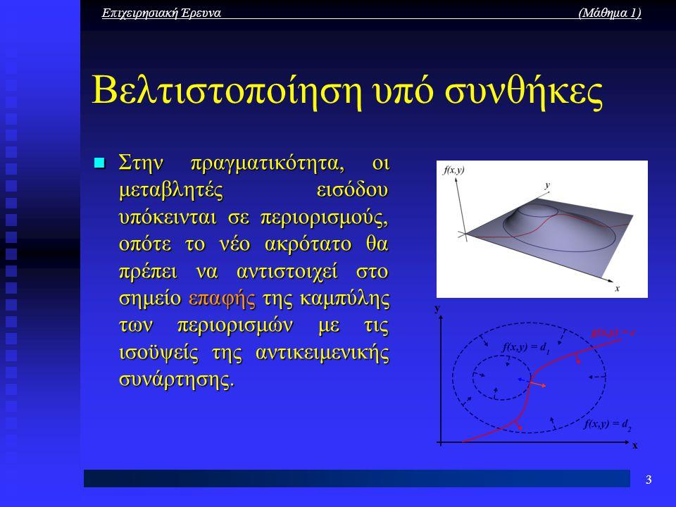Επιχειρησιακή Έρευνα (Μάθημα 1) 3 Βελτιστοποίηση υπό συνθήκες Στην πραγματικότητα, οι μεταβλητές εισόδου υπόκεινται σε περιορισμούς, οπότε το νέο ακρό