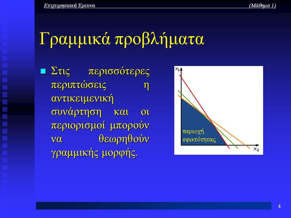 Επιχειρησιακή Έρευνα (Μάθημα 1) 4 Γραμμικά προβλήματα Στις περισσότερες περιπτώσεις η αντικειμενική συνάρτηση και οι περιορισμοί μπορούν να θεωρηθούν