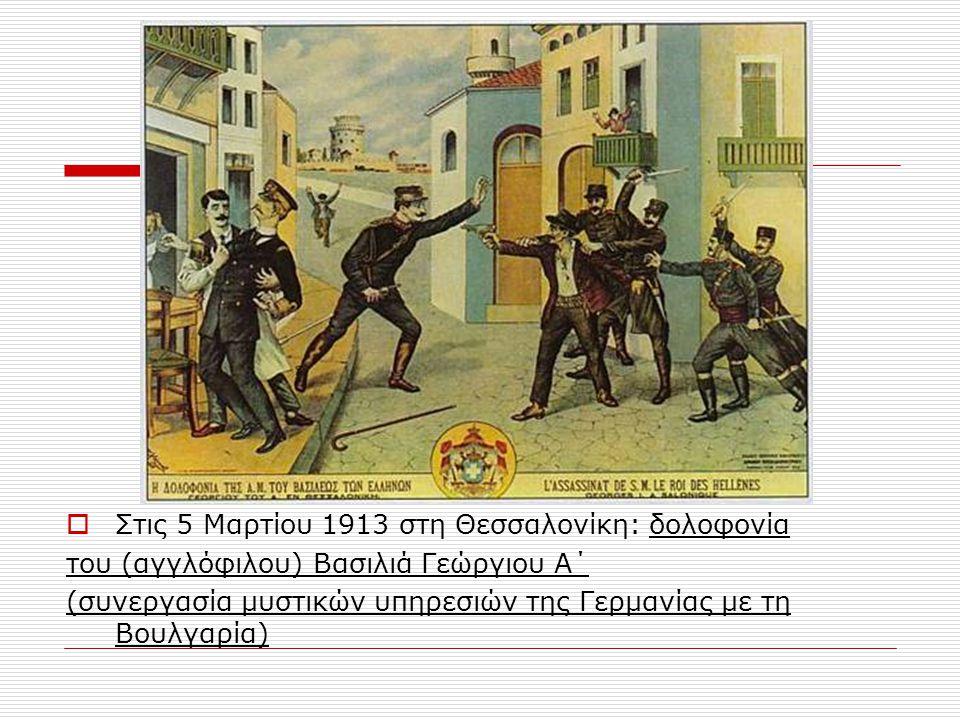  Στις 5 Μαρτίου 1913 στη Θεσσαλονίκη: δολοφονία του (αγγλόφιλου) Βασιλιά Γεώργιου Α΄ (συνεργασία μυστικών υπηρεσιών της Γερμανίας με τη Βουλγαρία)
