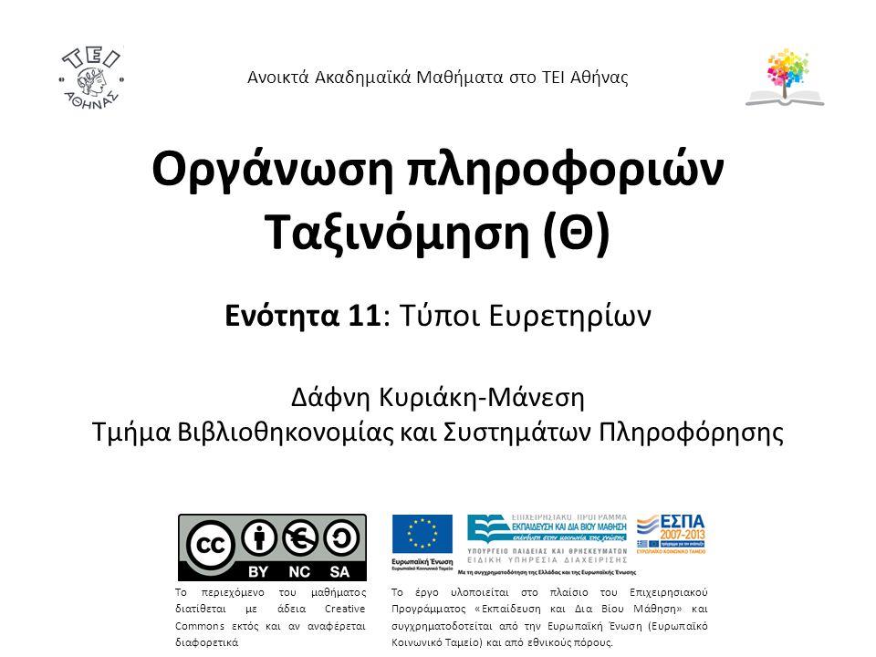 Οργάνωση πληροφοριών Ταξινόμηση (Θ) Ενότητα 11: Τύποι Ευρετηρίων Δάφνη Κυριάκη-Μάνεση Τμήμα Βιβλιοθηκονομίας και Συστημάτων Πληροφόρησης Το περιεχόμενο του μαθήματος διατίθεται με άδεια Creative Commons εκτός και αν αναφέρεται διαφορετικά Το έργο υλοποιείται στο πλαίσιο του Επιχειρησιακού Προγράμματος «Εκπαίδευση και Δια Βίου Μάθηση» και συγχρηματοδοτείται από την Ευρωπαϊκή Ένωση (Ευρωπαϊκό Κοινωνικό Ταμείο) και από εθνικούς πόρους.
