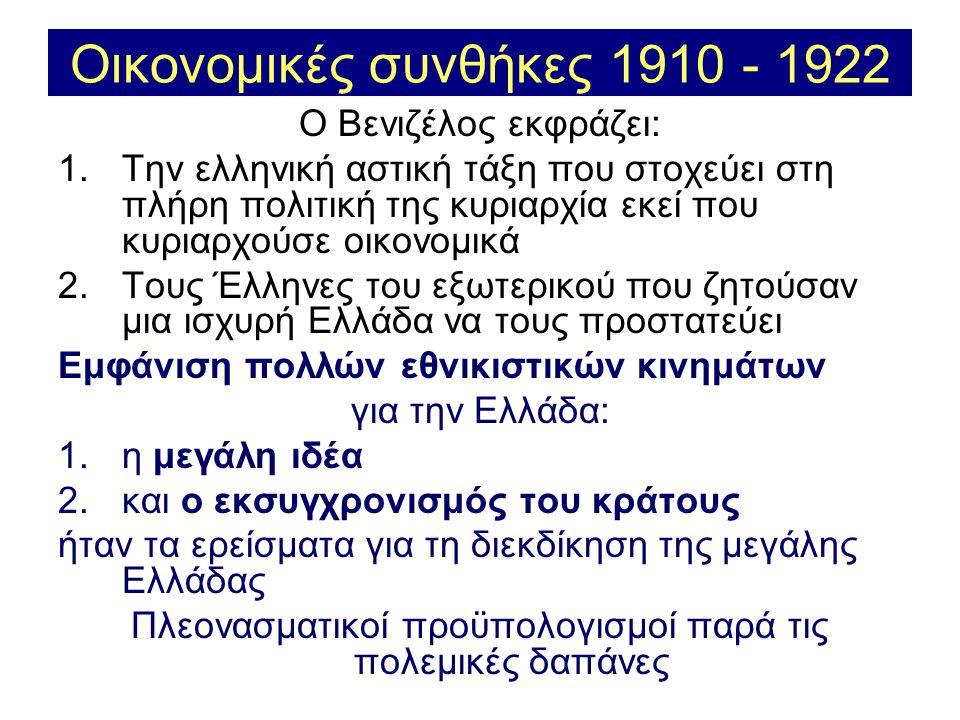Οικονομικές συνθήκες 1910 - 1922 Ο Βενιζέλος εκφράζει: 1.Την ελληνική αστική τάξη που στοχεύει στη πλήρη πολιτική της κυριαρχία εκεί που κυριαρχούσε οικονομικά 2.Τους Έλληνες του εξωτερικού που ζητούσαν μια ισχυρή Ελλάδα να τους προστατεύει Εμφάνιση πολλών εθνικιστικών κινημάτων για την Ελλάδα: 1.η μεγάλη ιδέα 2.και ο εκσυγχρονισμός του κράτους ήταν τα ερείσματα για τη διεκδίκηση της μεγάλης Ελλάδας Πλεονασματικοί προϋπολογισμοί παρά τις πολεμικές δαπάνες