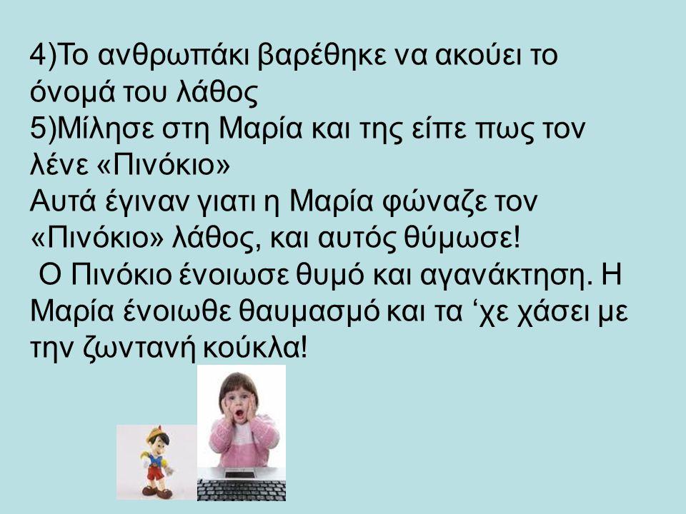 4)Το ανθρωπάκι βαρέθηκε να ακούει το όνομά του λάθος 5)Μίλησε στη Μαρία και της είπε πως τον λένε «Πινόκιο» Αυτά έγιναν γιατι η Μαρία φώναζε τον «Πινό