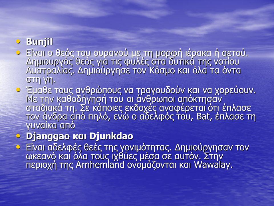Bunjil Είναι ο θεός του ουρανού με τη μορφή ιέρακα ή αετού. Δημιουργός θεός για τις φυλές στα δυτικά της νοτίου Αυστραλίας. Δημιούργησε τον Κόσμο και