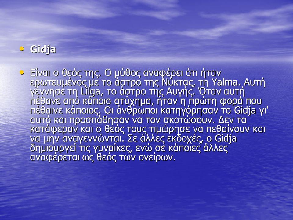 Gidja Είναι ο θεός της. Ο μύθος αναφέρει ότι ήταν ερωτευμένος με το άστρο της Νύκτας, τη Yalma. Αυτή γέννησε τη Lilga, το άστρο της Αυγής. Όταν αυτή π