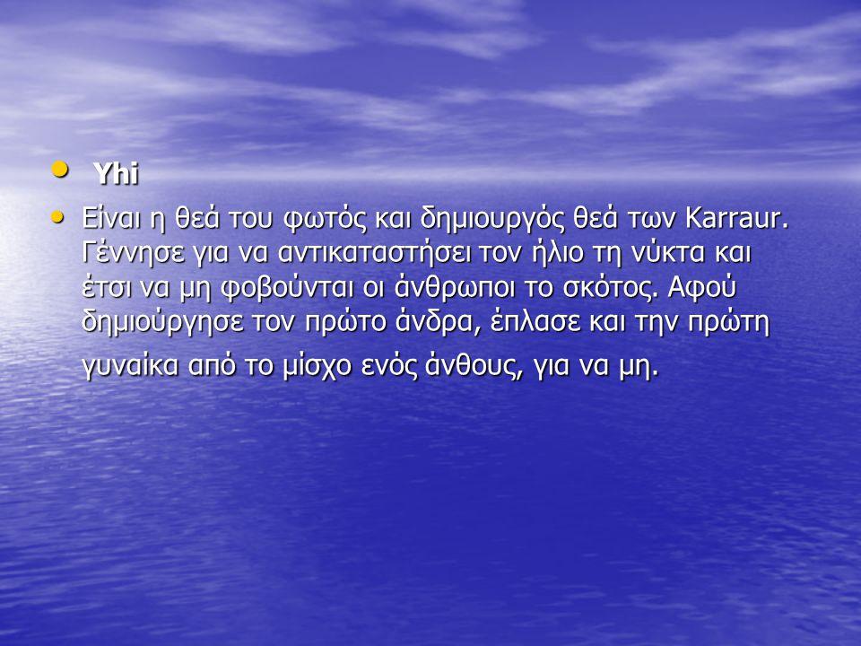 Yhi Yhi Είναι η θεά του φωτός και δημιουργός θεά των Karraur. Γέννησε για να αντικαταστήσει τον ήλιο τη νύκτα και έτσι να μη φοβούνται οι άνθρωποι το