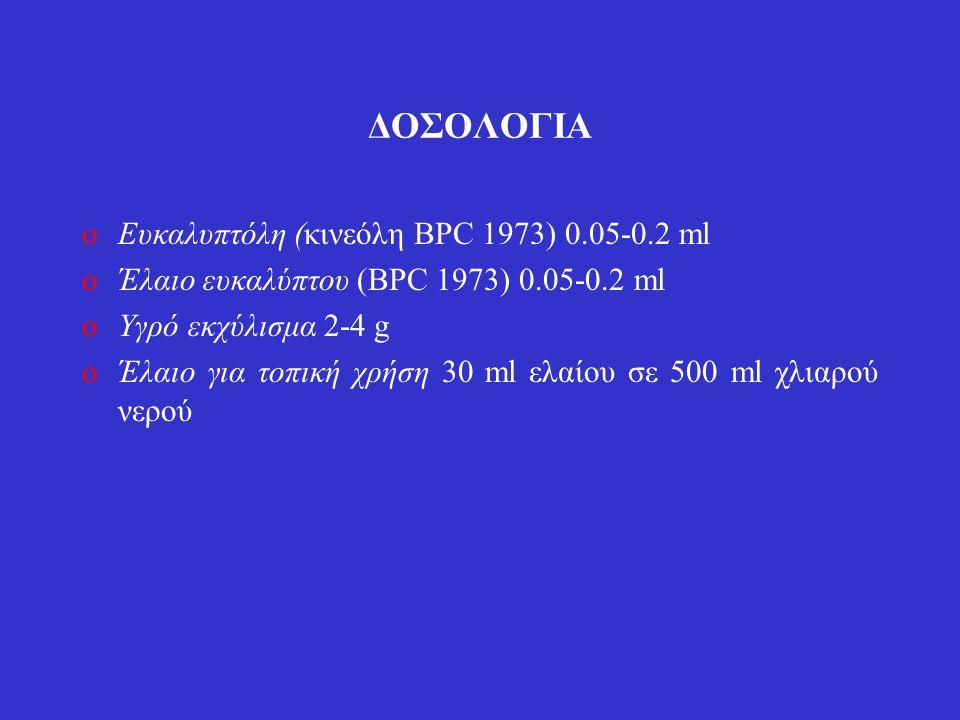 ΔΟΣΟΛΟΓΙΑ oΕυκαλυπτόλη (κινεόλη BPC 1973) 0.05-0.2 ml oΈλαιο ευκαλύπτου (BPC 1973) 0.05-0.2 ml oΥγρό εκχύλισμα 2-4 g oΈλαιο για τοπική χρήση 30 ml ελαίου σε 500 ml χλιαρού νερού