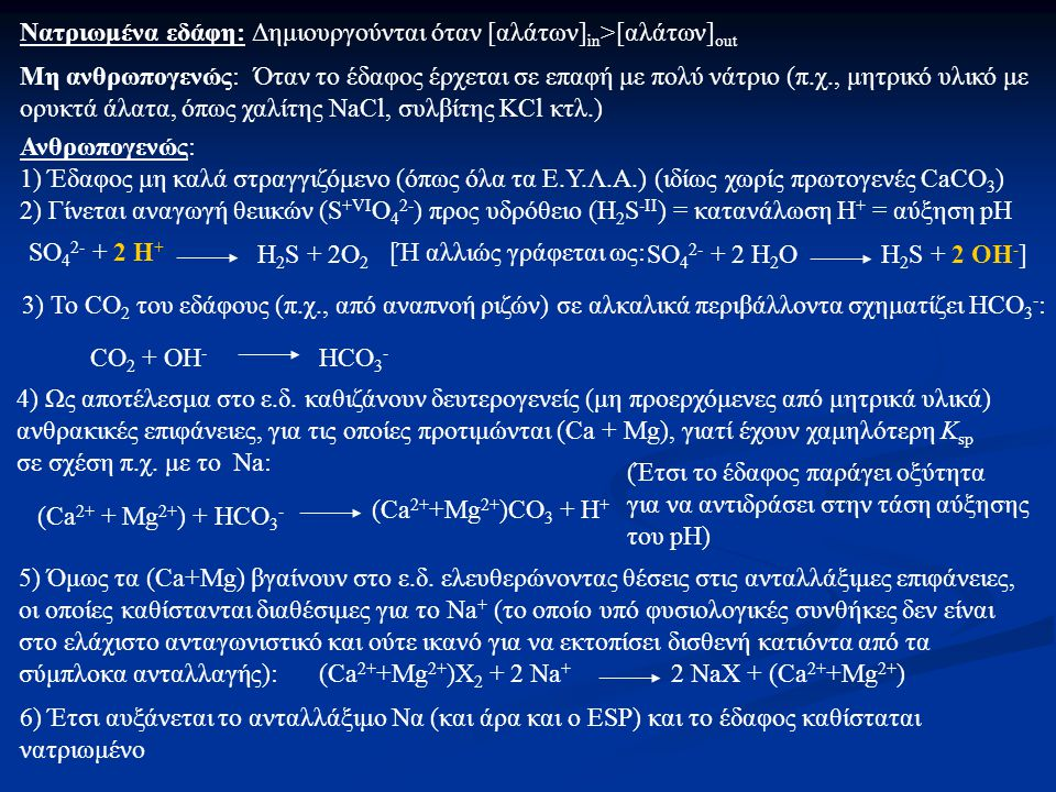 Νατριωμένα εδάφη: Δημιουργούνται όταν [αλάτων] in >[αλάτων] out Μη ανθρωπογενώς: Όταν το έδαφος έρχεται σε επαφή με πολύ νάτριο (π.χ., μητρικό υλικό με ορυκτά άλατα, όπως χαλίτης NaCl, συλβίτης KCl κτλ.) Ανθρωπογενώς: 1) Έδαφος μη καλά στραγγιζόμενο (όπως όλα τα Ε.Υ.Λ.Α.) (ιδίως χωρίς πρωτογενές CaCO 3 ) 2) Γίνεται αναγωγή θειικών (S +VI O 4 2- ) προς υδρόθειο (H 2 S -II ) = κατανάλωση Η + = αύξηση pH SO 4 2- + 2 H + H 2 S + 2O 2 [Ή αλλιώς γράφεται ως: SO 4 2- + 2 H 2 ΟH 2 S + 2 ΟH - ] 3) To CO 2 του εδάφους (π.χ., από αναπνοή ριζών) σε αλκαλικά περιβάλλοντα σχηματίζει HCO 3 - : CO 2 + OH - HCO 3 - 4) Ως αποτέλεσμα στο ε.δ.