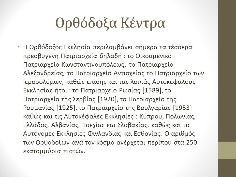 Ορθόδοξα Κέντρα Η Ορθόδοξος Εκκλησία περιλαμβάνει σήμερα τα τέσσερα πρεσβυγενή Πατριαρχεία δηλαδή : το Οικουμενικό Πατριαρχείο Κωνσταντινουπόλεως, το Πατριαρχείο Αλεξανδρείας, το Πατριαρχείο Αντιοχείας το Πατριαρχείο των Ιεροσολύμων, καθώς επίσης και τας λοιπάς Αυτοκεφάλους Εκκλησίας ήτοι : το Πατριαρχείο Ρωσίας [1589], το Πατριαρχείο της Σερβίας [1920], το Πατριαρχείο της Ρουμανίας [1925], το Πατριαρχείο της Βουλγαρίας [1953] καθώς και τις Αυτοκέφαλες Εκκλησίες : Κύπρου, Πολωνίας, Ελλάδος, Αλβανίας, Τσεχίας και Σλοβακίας, καθώς και τις Αυτόνομες Εκκλησίες Φινλανδίας και Εσθονίας.