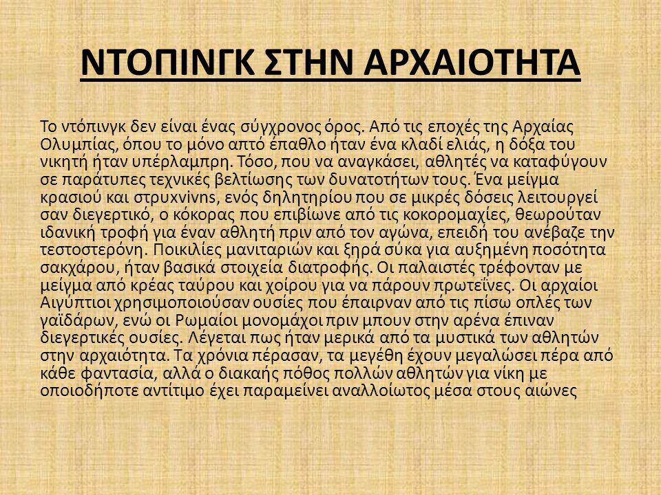 ΝΤΟΠΙΝΓΚ ΣΤΗΝ ΑΡΧΑΙΟΤΗΤΑ Το ντόπινγκ δεν είναι ένας σύγχρονος όρος. Από τις εποχές της Αρχαίας Ολυμπίας, όπου το μόνο απτό έπαθλο ήταν ένα κλαδί ελιάς