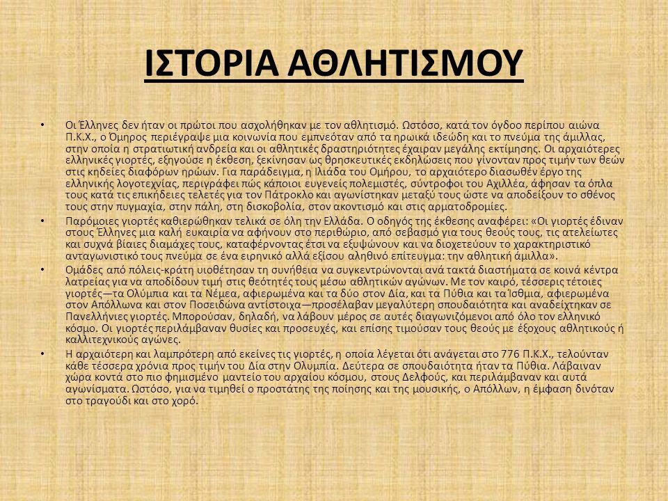ΙΣΤΟΡΙΑ ΑΘΛΗΤΙΣΜΟΥ Οι Έλληνες δεν ήταν οι πρώτοι που ασχολήθηκαν με τον αθλητισμό. Ωστόσο, κατά τον όγδοο περίπου αιώνα Π.Κ.Χ., ο Όμηρος περιέγραψε μι