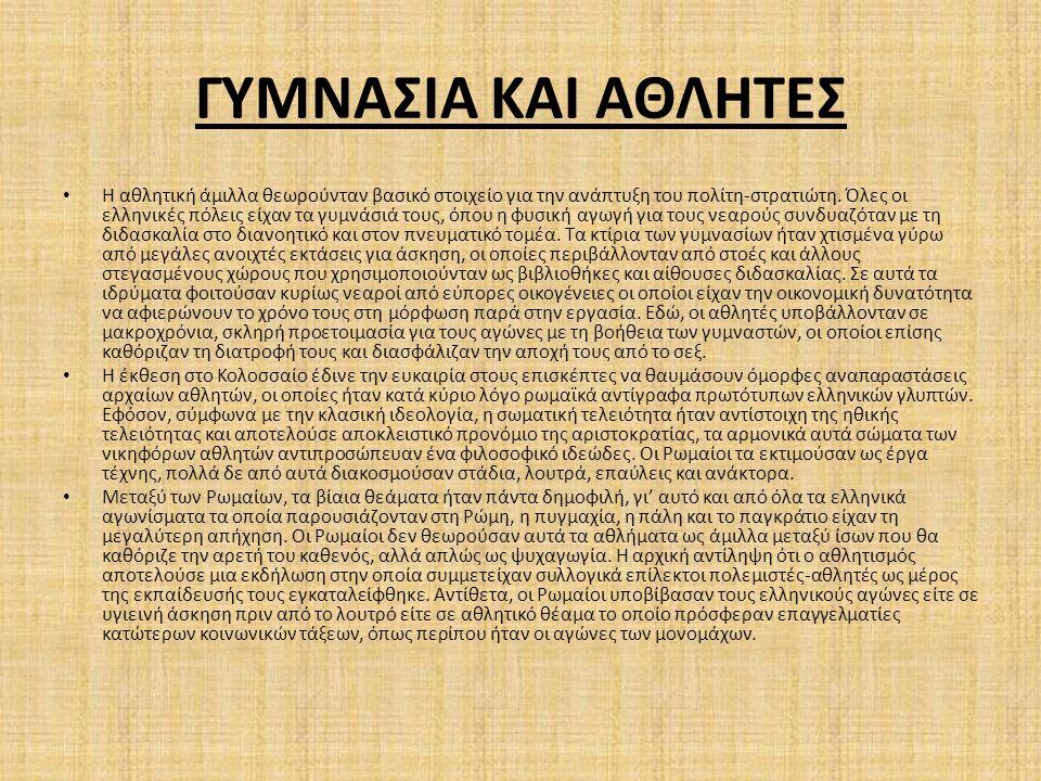 ΓΥΜΝΑΣΙΑ ΚΑΙ ΑΘΛΗΤΕΣ Η αθλητική άμιλλα θεωρούνταν βασικό στοιχείο για την ανάπτυξη του πολίτη‐στρατιώτη. Όλες οι ελληνικές πόλεις είχαν τα γυμνάσιά το