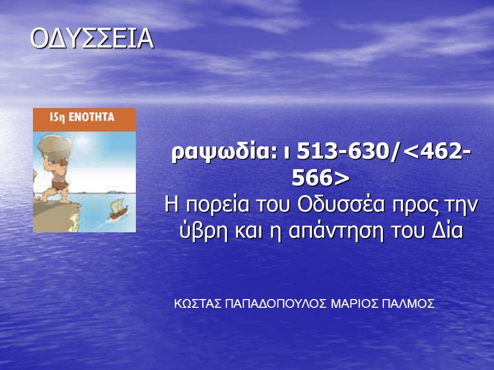 ΟΔΥΣΣΕΙΑ ραψωδία: ι 513-630/ H πορεία του Oδυσσέα προς την ύβρη και η απάντηση του Δία ΚΩΣΤΑΣ ΠΑΠΑΔΟΠΟΥΛΟΣ ΜΑΡΙΟΣ ΠΑΛΜΟΣ