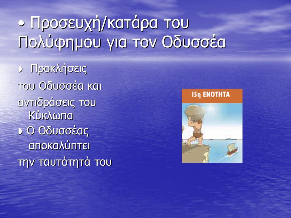 Προσευχή/κατάρα του Πολύφημου για τον Oδυσσέα ◗ Προκλήσεις του Oδυσσέα και αντιδράσεις του Kύκλωπα ◗ O Oδυσσέας αποκαλύπτει την ταυτότητά του
