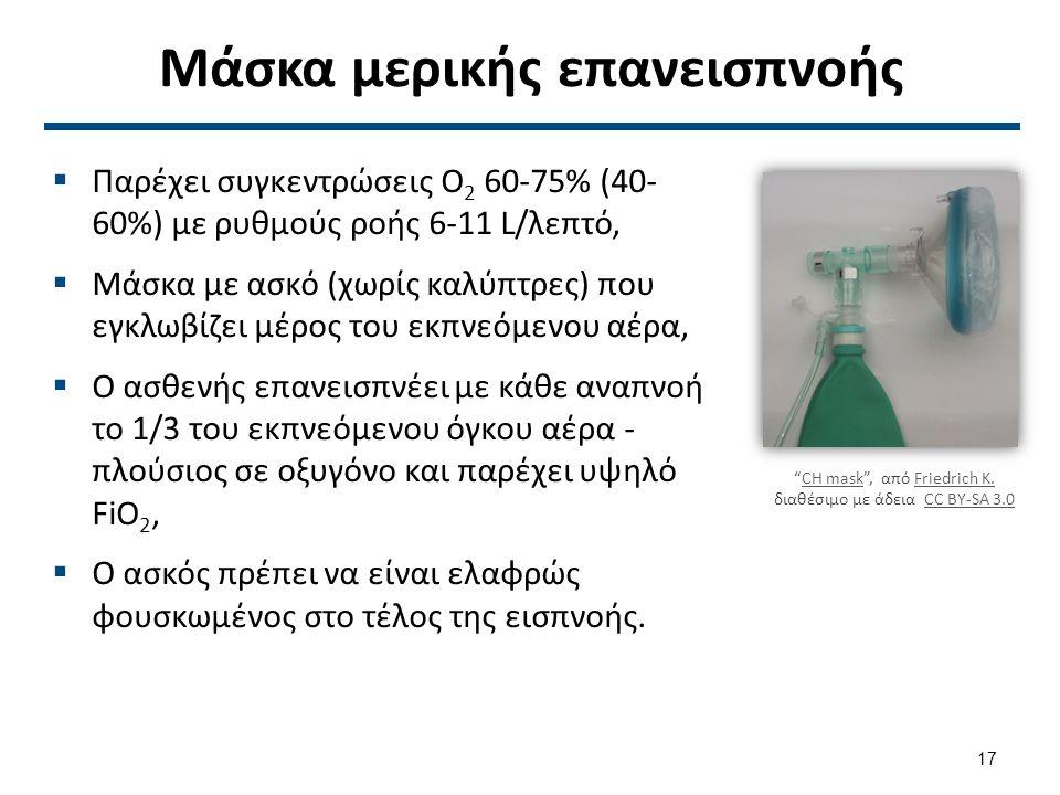 Μάσκα μερικής επανεισπνοής  Παρέχει συγκεντρώσεις Ο 2 60-75% (40- 60%) με ρυθμούς ροής 6-11 L/λεπτό,  Μάσκα με ασκό (χωρίς καλύπτρες) που εγκλωβίζει μέρος του εκπνεόμενου αέρα,  Ο ασθενής επανεισπνέει με κάθε αναπνοή το 1/3 του εκπνεόμενου όγκου αέρα - πλούσιος σε οξυγόνο και παρέχει υψηλό FiO 2,  Ο ασκός πρέπει να είναι ελαφρώς φουσκωμένος στο τέλος της εισπνοής.