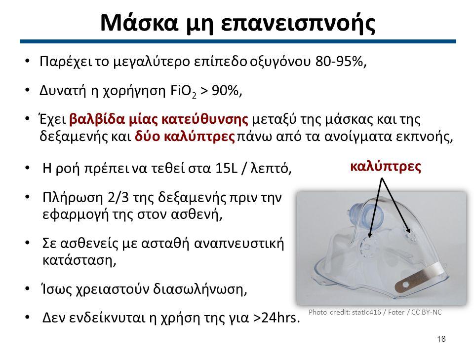 Μάσκα μη επανεισπνοής Παρέχει το μεγαλύτερο επίπεδο οξυγόνου 80-95%, Δυνατή η χορήγηση FiO 2 > 90%, Έχει βαλβίδα μίας κατεύθυνσης μεταξύ της μάσκας και της δεξαμενής και δύο καλύπτρες πάνω από τα ανοίγματα εκπνοής, Η ροή πρέπει να τεθεί στα 15L / λεπτό, Πλήρωση 2/3 της δεξαμενής πριν την εφαρμογή της στον ασθενή, Σε ασθενείς με ασταθή αναπνευστική κατάσταση, Ίσως χρειαστούν διασωλήνωση, Δεν ενδείκνυται η χρήση της για >24hrs.