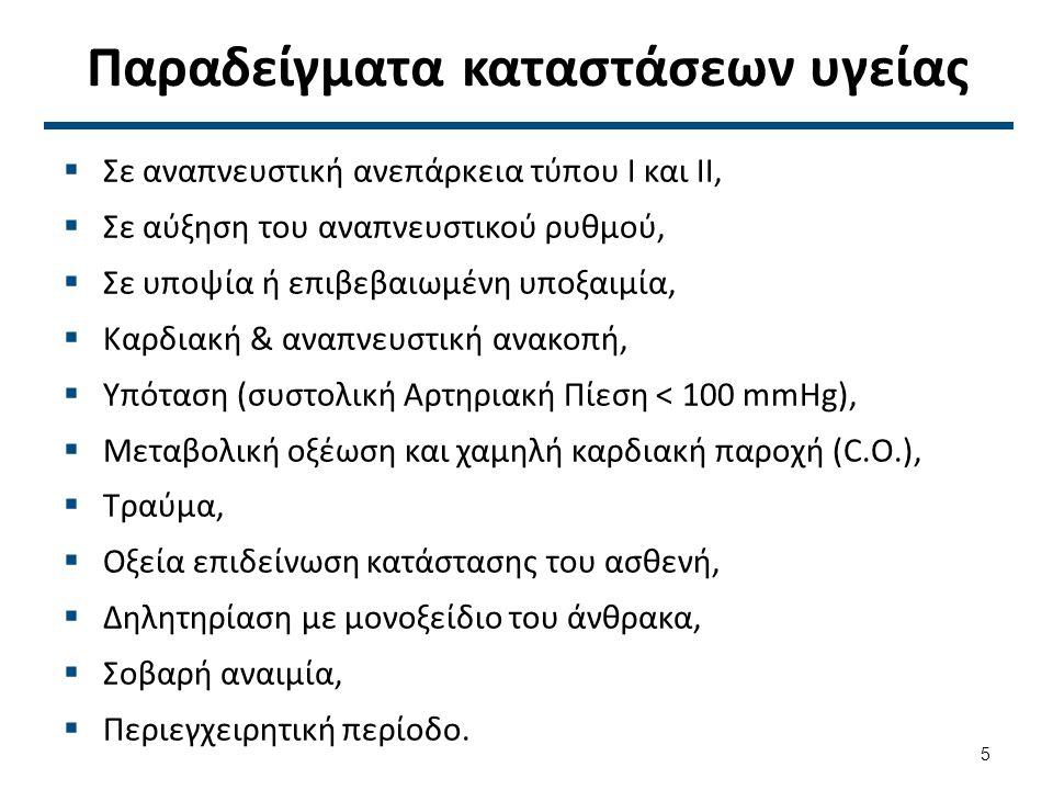 Παραδείγματα καταστάσεων υγείας  Σε αναπνευστική ανεπάρκεια τύπου Ι και ΙΙ,  Σε αύξηση του αναπνευστικού ρυθμού,  Σε υποψία ή επιβεβαιωμένη υποξαιμία,  Καρδιακή & αναπνευστική ανακοπή,  Υπόταση (συστολική Αρτηριακή Πίεση < 100 mmHg),  Μεταβολική οξέωση και χαμηλή καρδιακή παροχή (C.O.),  Τραύμα,  Οξεία επιδείνωση κατάστασης του ασθενή,  Δηλητηρίαση με μονοξείδιο του άνθρακα,  Σοβαρή αναιμία,  Περιεγχειρητική περίοδο.