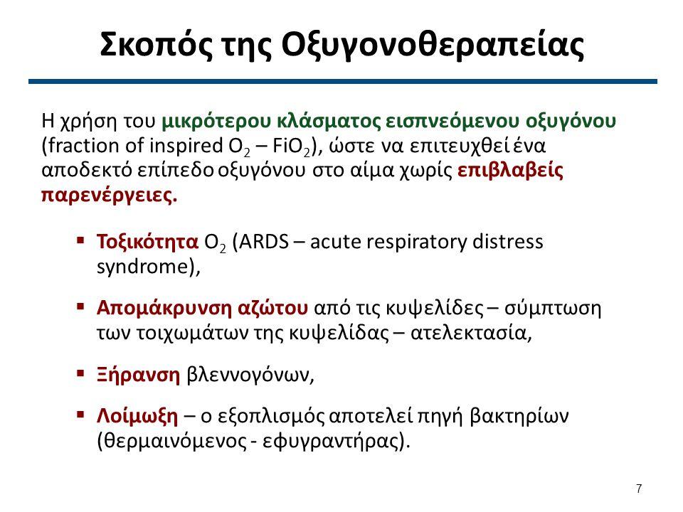 Σκοπός της Οξυγονοθεραπείας Η χρήση του μικρότερου κλάσματος εισπνεόμενου οξυγόνου (fraction of inspired O 2 – FiO 2 ), ώστε να επιτευχθεί ένα αποδεκτό επίπεδο οξυγόνου στο αίμα χωρίς επιβλαβείς παρενέργειες.