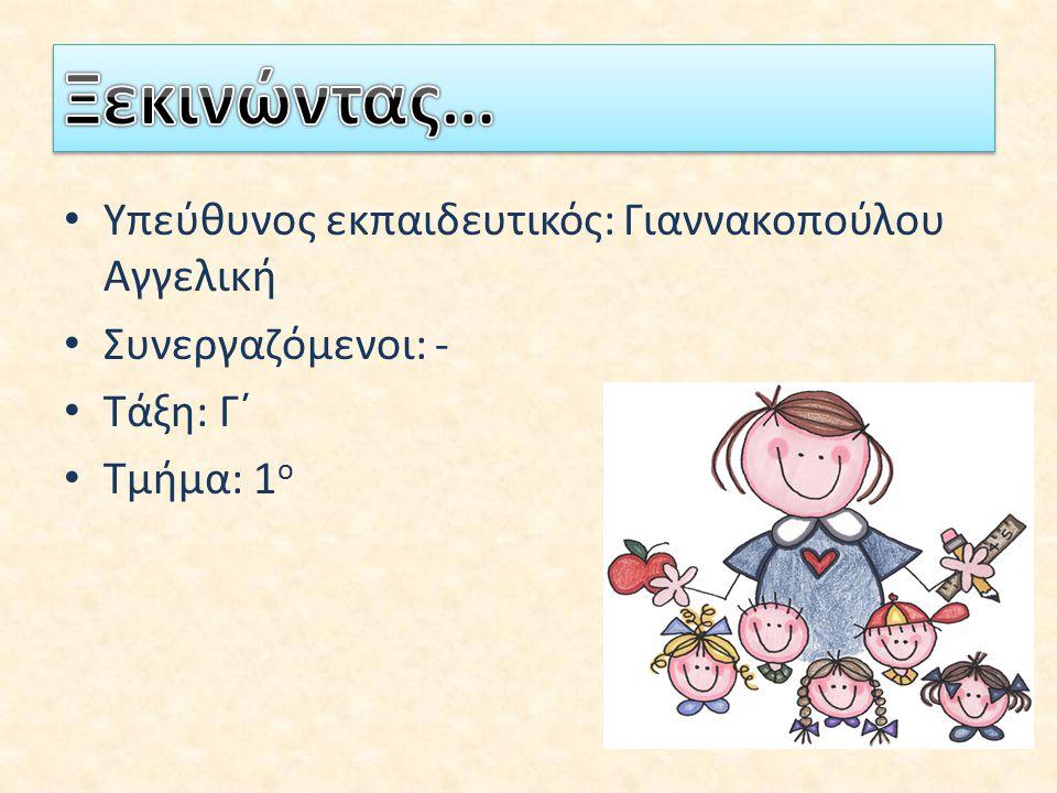 Υπεύθυνος εκπαιδευτικός: Γιαννακοπούλου Αγγελική Συνεργαζόμενοι: - Τάξη: Γ΄ Τμήμα: 1 ο