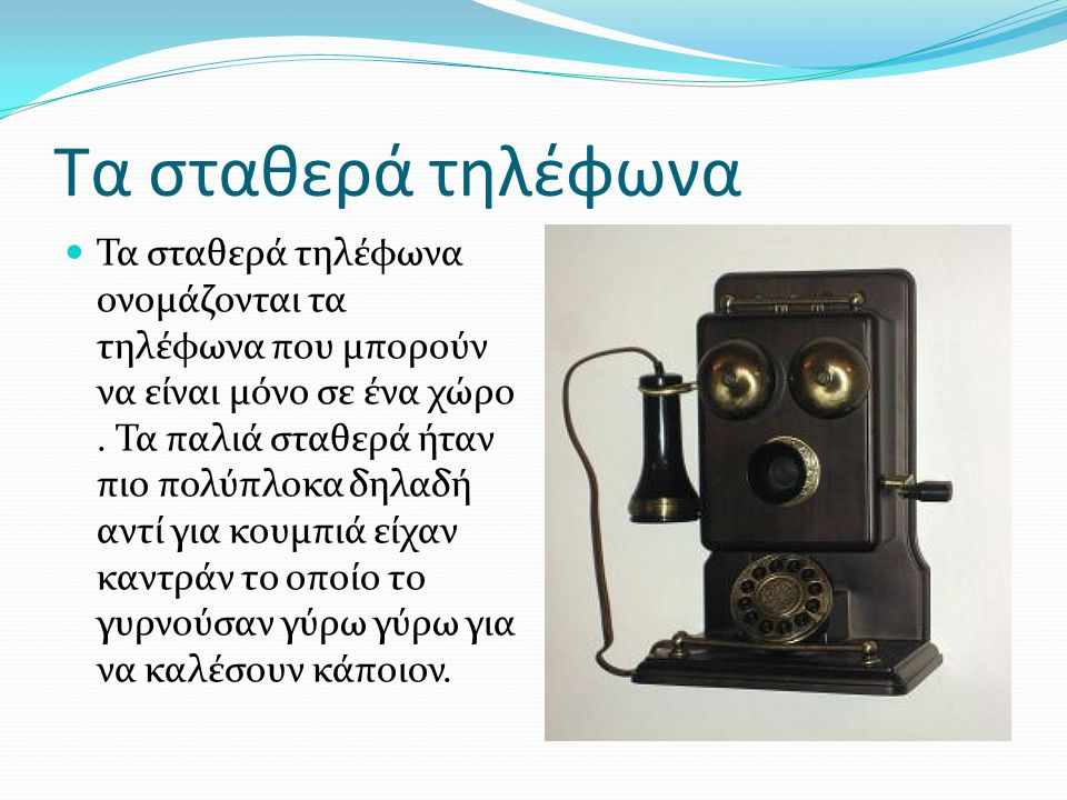 Τα σταθερά τηλέφωνα Τα σταθερά τηλέφωνα ονομάζονται τα τηλέφωνα που μπορούν να είναι μόνο σε ένα χώρο. Τα παλιά σταθερά ήταν πιο πολύπλοκα δηλαδή αντί