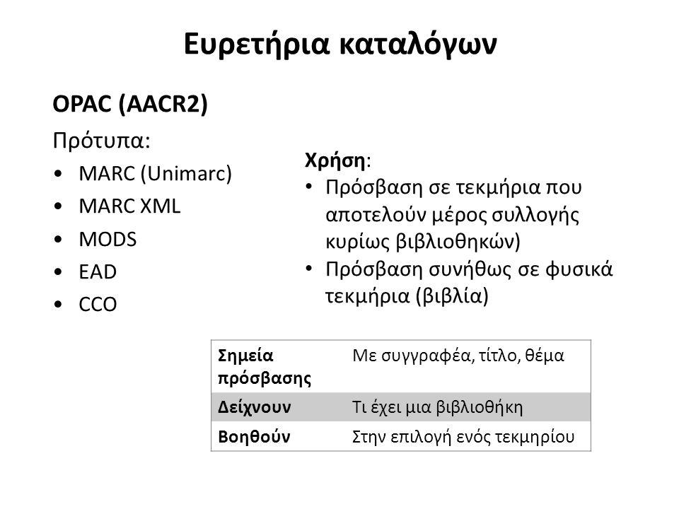 Ευρετήρια καταλόγων OPAC (AACR2) Πρότυπα: MARC (Unimarc) MARC XML MODS EAD CCO Χρήση: Πρόσβαση σε τεκμήρια που αποτελούν μέρος συλλογής κυρίως βιβλιοθ