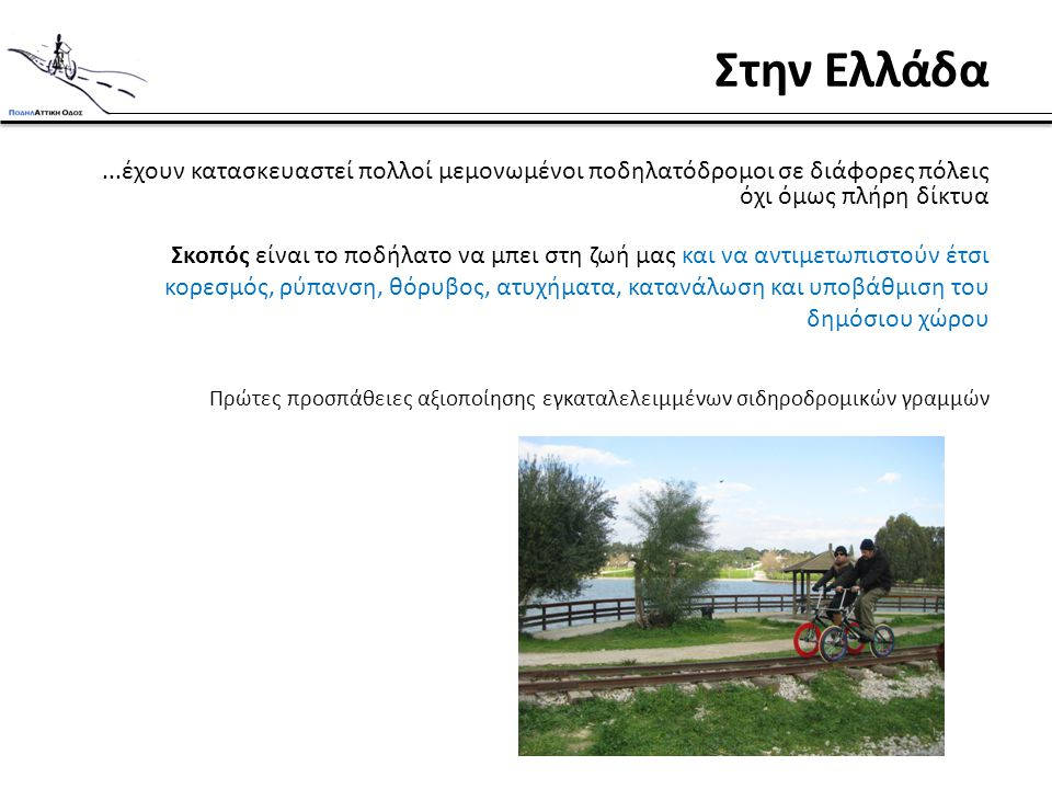 Στην Ελλάδα...έχουν κατασκευαστεί πολλοί μεμονωμένοι ποδηλατόδρομοι σε διάφορες πόλεις όχι όμως πλήρη δίκτυα Σκοπός είναι το ποδήλατο να μπει στη ζωή μας και να αντιμετωπιστούν έτσι κορεσμός, ρύπανση, θόρυβος, ατυχήματα, κατανάλωση και υποβάθμιση του δημόσιου χώρου Πρώτες προσπάθειες αξιοποίησης εγκαταλελειμμένων σιδηροδρομικών γραμμών