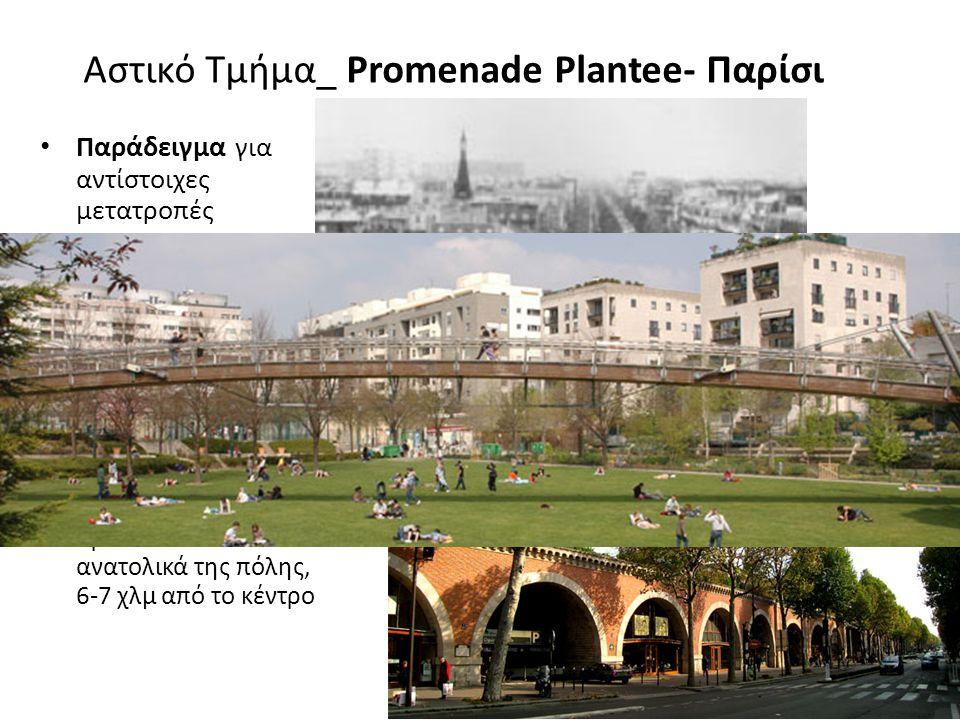 Αστικό Τμήμα_ Promenade Plantee- Παρίσι Παράδειγμα για αντίστοιχες μετατροπές Μήκος 4,7 χλμ Έκταση 168.349 τετρ.χλμ Πλάτος 3-9μ. Σταμάτησε να λειτουργ