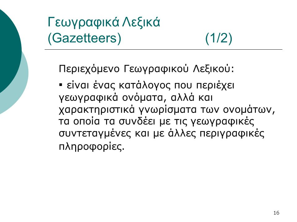16 Γεωγραφικά Λεξικά (Gazetteers) (1/2) Περιεχόμενο Γεωγραφικού Λεξικού: ▪ είναι ένας κατάλογος που περιέχει γεωγραφικά ονόματα, αλλά και χαρακτηριστικά γνωρίσματα των ονομάτων, τα οποία τα συνδέει με τις γεωγραφικές συντεταγμένες και με άλλες περιγραφικές πληροφορίες.