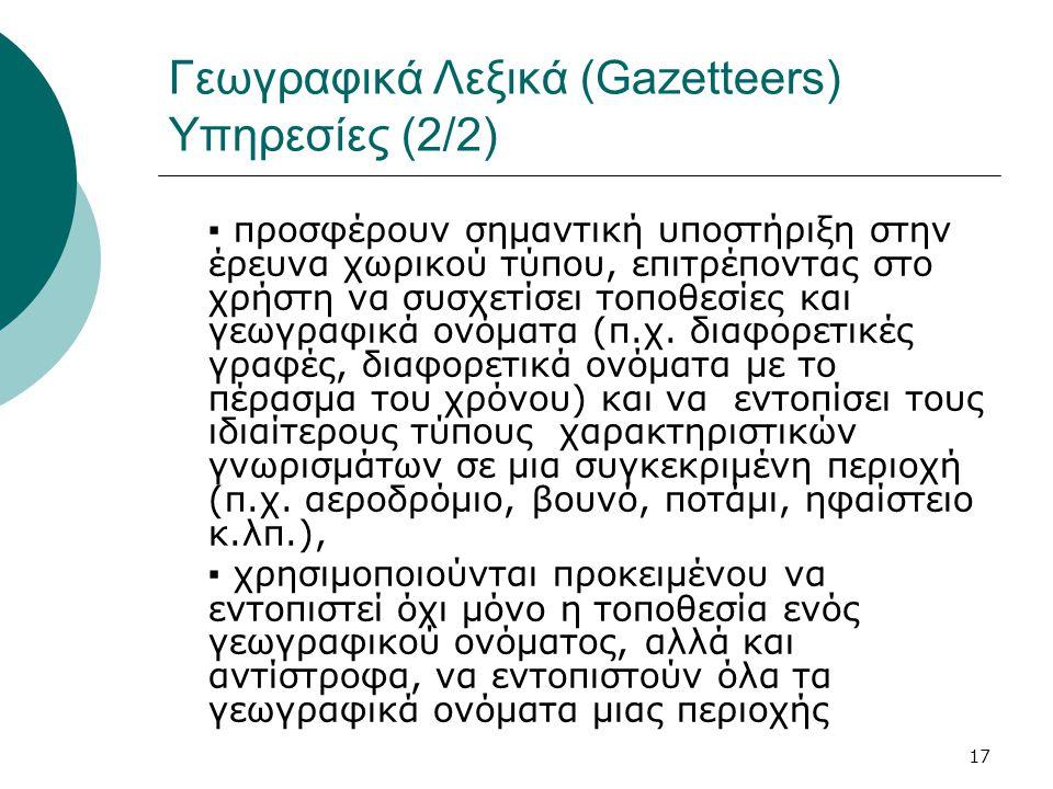 17 Γεωγραφικά Λεξικά (Gazetteers) Υπηρεσίες (2/2) ▪ προσφέρουν σημαντική υποστήριξη στην έρευνα χωρικού τύπου, επιτρέποντας στο χρήστη να συσχετίσει τοποθεσίες και γεωγραφικά ονόματα (π.χ.