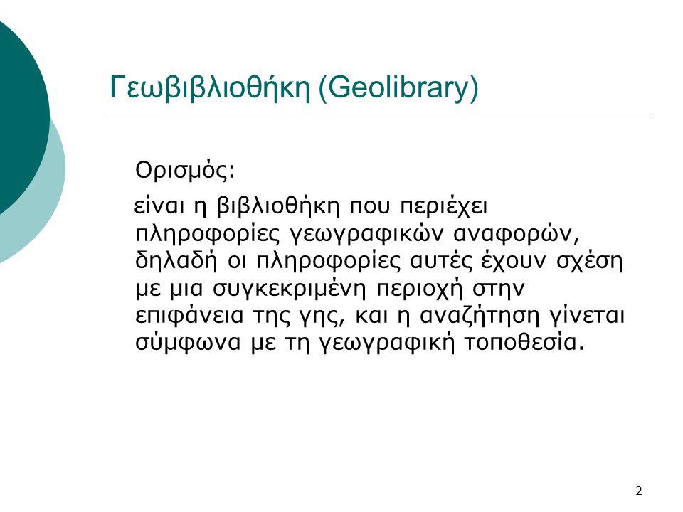 2 Γεωβιβλιοθήκη (Geolibrary) Ορισμός: είναι η βιβλιοθήκη που περιέχει πληροφορίες γεωγραφικών αναφορών, δηλαδή οι πληροφορίες αυτές έχουν σχέση με μια συγκεκριμένη περιοχή στην επιφάνεια της γης, και η αναζήτηση γίνεται σύμφωνα με τη γεωγραφική τοποθεσία.