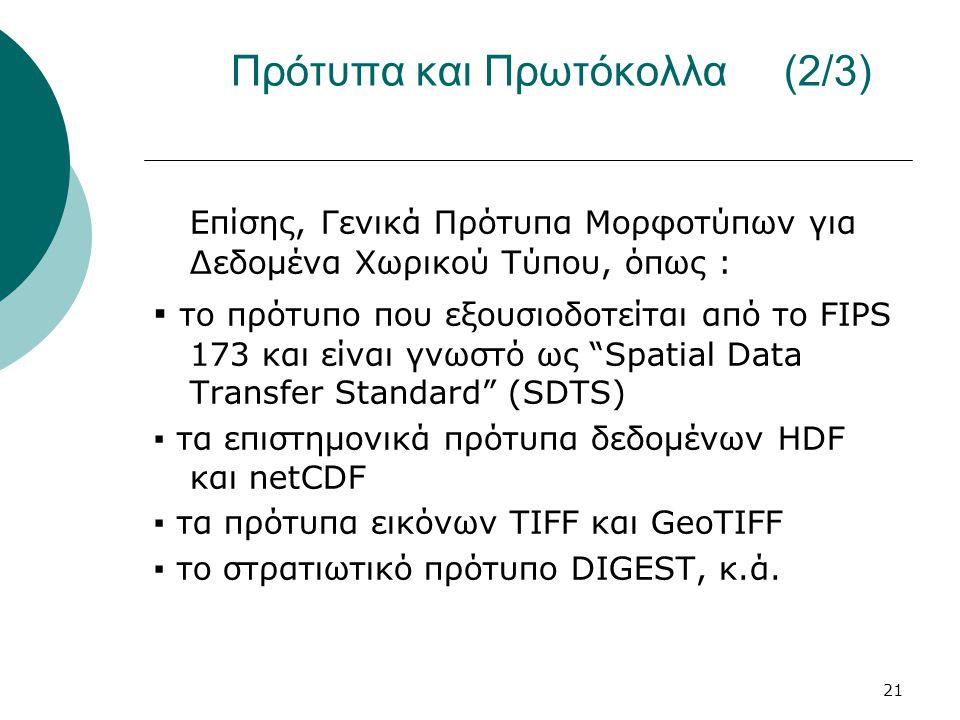 21 Πρότυπα και Πρωτόκολλα (2/3) Επίσης, Γενικά Πρότυπα Μορφοτύπων για Δεδομένα Χωρικού Τύπου, όπως : ▪ το πρότυπο που εξουσιοδοτείται από το FIPS 173 και είναι γνωστό ως Spatial Data Transfer Standard (SDTS) ▪ τα επιστημονικά πρότυπα δεδομένων HDF και netCDF ▪ τα πρότυπα εικόνων TIFF και GeoTIFF ▪ το στρατιωτικό πρότυπο DIGEST, κ.ά.