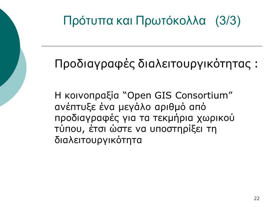 22 Πρότυπα και Πρωτόκολλα (3/3) Προδιαγραφές διαλειτουργικότητας : Η κοινοπραξία Open GIS Consortium ανέπτυξε ένα μεγάλο αριθμό από προδιαγραφές για τα τεκμήρια χωρικού τύπου, έτσι ώστε να υποστηρίξει τη διαλειτουργικότητα