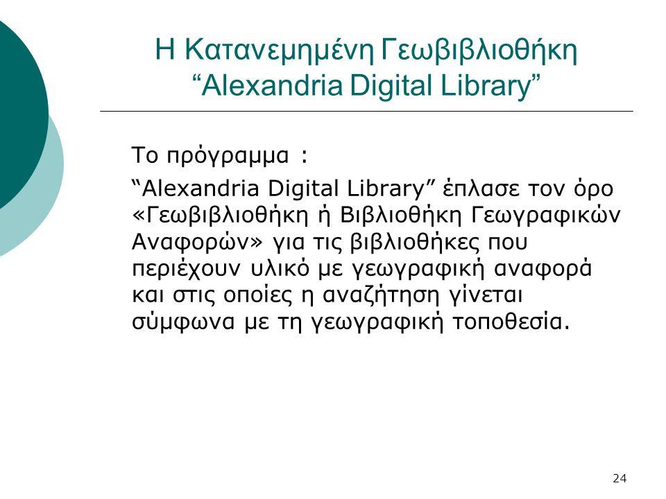 24 Η Κατανεμημένη Γεωβιβλιοθήκη Alexandria Digital Library Το πρόγραμμα : Alexandria Digital Library έπλασε τον όρο «Γεωβιβλιοθήκη ή Βιβλιοθήκη Γεωγραφικών Αναφορών» για τις βιβλιοθήκες που περιέχουν υλικό με γεωγραφική αναφορά και στις οποίες η αναζήτηση γίνεται σύμφωνα με τη γεωγραφική τοποθεσία.