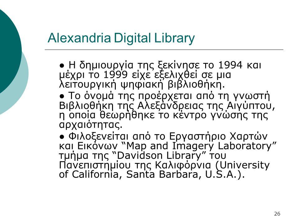 26 Alexandria Digital Library ● Η δημιουργία της ξεκίνησε το 1994 και μέχρι το 1999 είχε εξελιχθεί σε μια λειτουργική ψηφιακή βιβλιοθήκη.