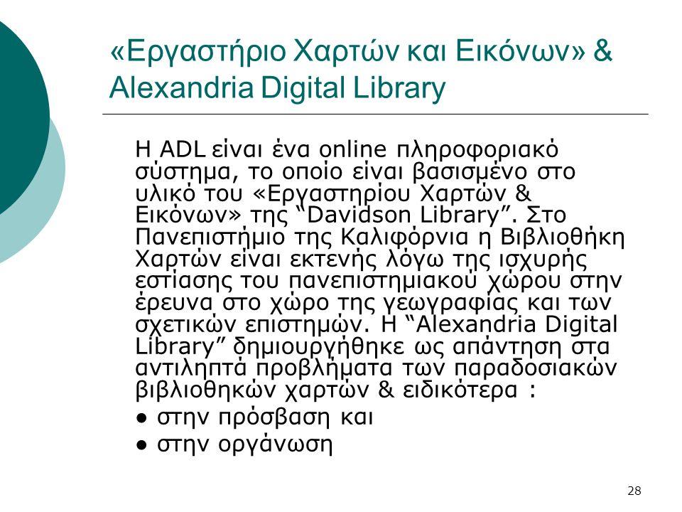 28 «Εργαστήριο Χαρτών και Εικόνων» & Alexandria Digital Library Η ADL είναι ένα online πληροφοριακό σύστημα, το οποίο είναι βασισμένο στο υλικό του «Εργαστηρίου Χαρτών & Εικόνων» της Davidson Library .