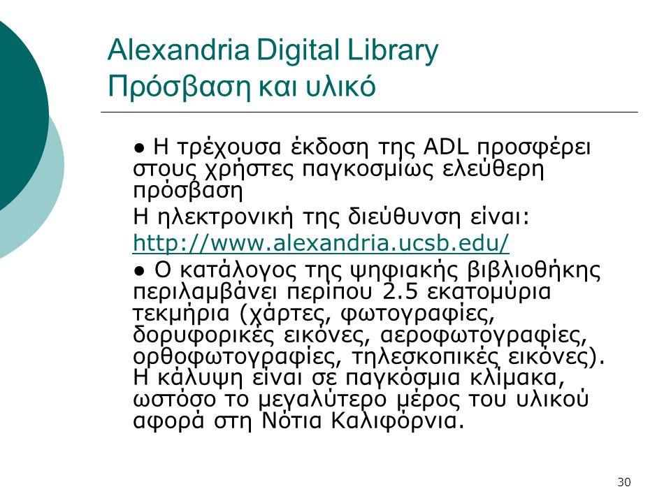 30 Alexandria Digital Library Πρόσβαση και υλικό ● Η τρέχουσα έκδοση της ADL προσφέρει στους χρήστες παγκοσμίως ελεύθερη πρόσβαση Η ηλεκτρονική της διεύθυνση είναι: http://www.alexandria.ucsb.edu/ ● Ο κατάλογος της ψηφιακής βιβλιοθήκης περιλαμβάνει περίπου 2.5 εκατομύρια τεκμήρια (χάρτες, φωτογραφίες, δορυφορικές εικόνες, αεροφωτογραφίες, ορθοφωτογραφίες, τηλεσκοπικές εικόνες).
