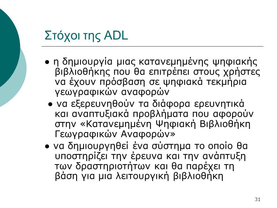 31 Στόχοι της ADL ● η δημιουργία μιας κατανεμημένης ψηφιακής βιβλιοθήκης που θα επιτρέπει στους χρήστες να έχουν πρόσβαση σε ψηφιακά τεκμήρια γεωγραφικών αναφορών ● να εξερευνηθούν τα διάφορα ερευνητικά και αναπτυξιακά προβλήματα που αφορούν στην «Κατανεμημένη Ψηφιακή Βιβλιοθήκη Γεωγραφικών Αναφορών» ● να δημιουργηθεί ένα σύστημα το οποίο θα υποστηρίζει την έρευνα και την ανάπτυξη των δραστηριοτήτων και θα παρέχει τη βάση για μια λειτουργική βιβλιοθήκη