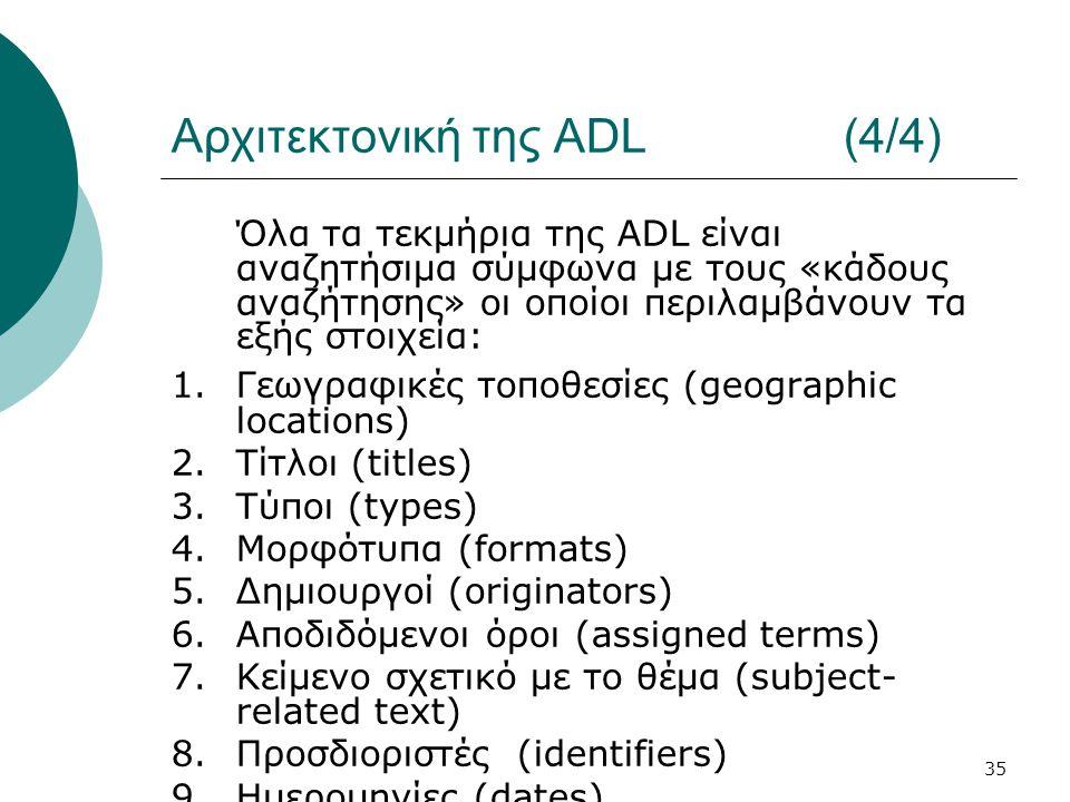 35 Αρχιτεκτονική της ADL (4/4) Όλα τα τεκμήρια της ADL είναι αναζητήσιμα σύμφωνα με τους «κάδους αναζήτησης» οι οποίοι περιλαμβάνουν τα εξής στοιχεία: 1.Γεωγραφικές τοποθεσίες (geographic locations) 2.Τίτλοι (titles) 3.Τύποι (types) 4.Μορφότυπα (formats) 5.Δημιουργοί (originators) 6.Αποδιδόμενοι όροι (assigned terms) 7.Κείμενο σχετικό με το θέμα (subject- related text) 8.Προσδιοριστές (identifiers) 9.Ημερομηνίες (dates)