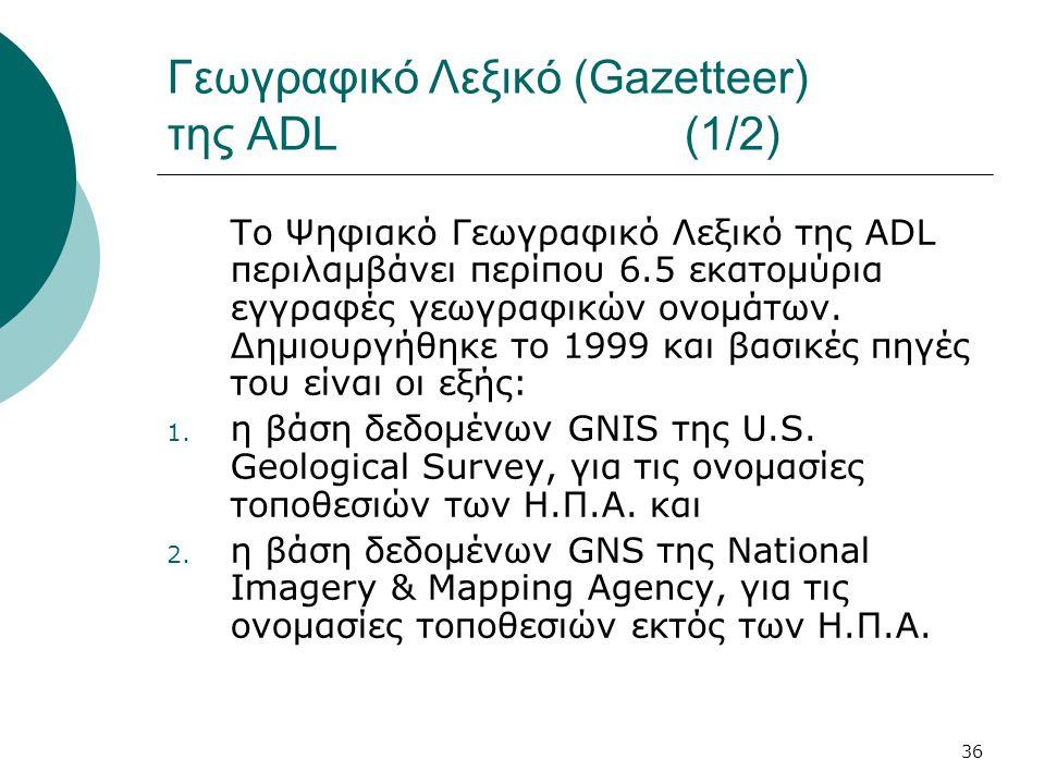 36 Γεωγραφικό Λεξικό (Gazetteer) της ADL (1/2) Το Ψηφιακό Γεωγραφικό Λεξικό της ADL περιλαμβάνει περίπου 6.5 εκατομύρια εγγραφές γεωγραφικών ονομάτων.