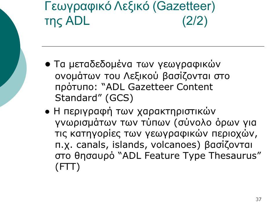37 Γεωγραφικό Λεξικό (Gazetteer) της ADL (2/2) ● Τα μεταδεδομένα των γεωγραφικών ονομάτων του Λεξικού βασίζονται στο πρότυπο: ADL Gazetteer Content Standard (GCS) ● Η περιγραφή των χαρακτηριστικών γνωρισμάτων των τύπων (σύνολο όρων για τις κατηγορίες των γεωγραφικών περιοχών, π.χ.