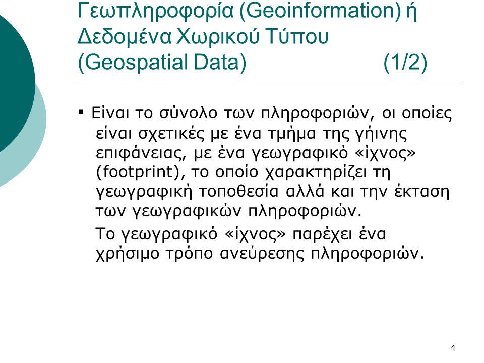 4 Γεωπληροφορία (Geoinformation) ή Δεδομένα Χωρικού Τύπου (Geospatial Data) (1/2) ▪ Είναι το σύνολο των πληροφοριών, οι οποίες είναι σχετικές με ένα τμήμα της γήινης επιφάνειας, με ένα γεωγραφικό «ίχνος» (footprint), το οποίο χαρακτηρίζει τη γεωγραφική τοποθεσία αλλά και την έκταση των γεωγραφικών πληροφοριών.