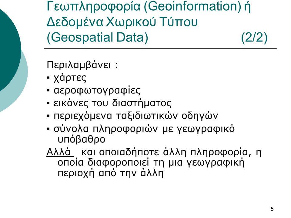 5 Γεωπληροφορία (Geoinformation) ή Δεδομένα Χωρικού Τύπου (Geospatial Data) (2/2) Περιλαμβάνει : ▪ χάρτες ▪ αεροφωτογραφίες ▪ εικόνες του διαστήματος ▪ περιεχόμενα ταξιδιωτικών οδηγών ▪ σύνολα πληροφοριών με γεωγραφικό υπόβαθρο Αλλά και οποιαδήποτε άλλη πληροφορία, η οποία διαφοροποιεί τη μια γεωγραφική περιοχή από την άλλη