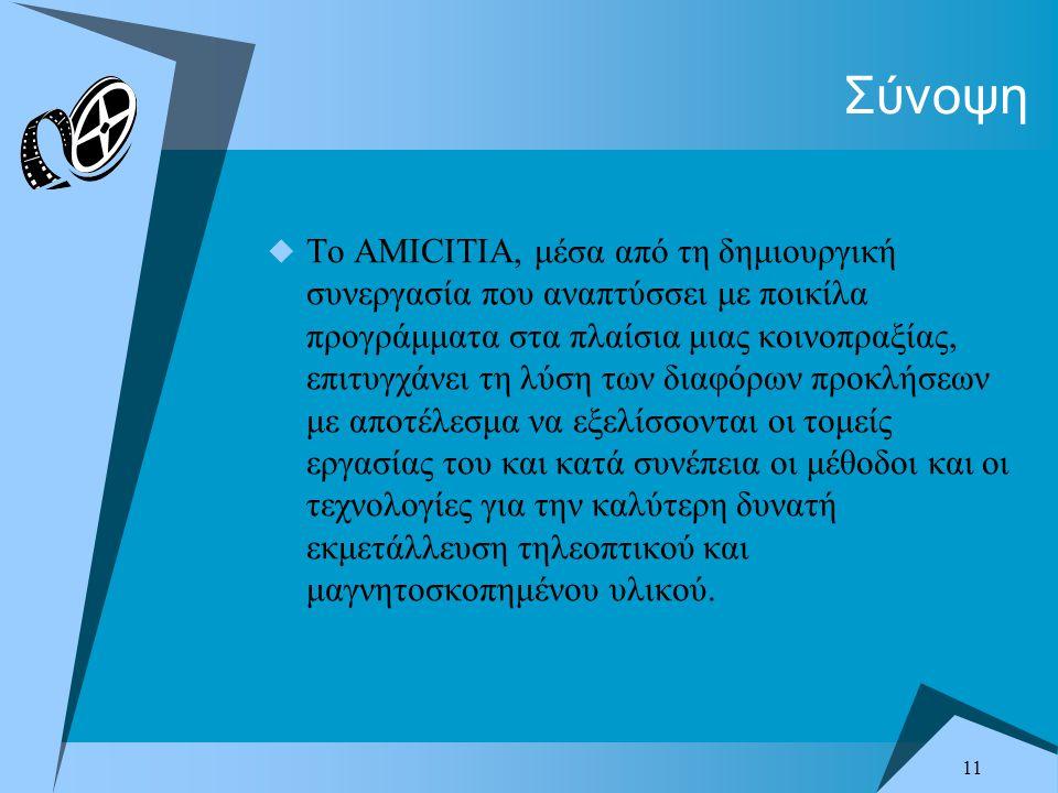 11 Σύνοψη  Το AMICITIA, μέσα από τη δημιουργική συνεργασία που αναπτύσσει με ποικίλα προγράμματα στα πλαίσια μιας κοινοπραξίας, επιτυγχάνει τη λύση των διαφόρων προκλήσεων με αποτέλεσμα να εξελίσσονται οι τομείς εργασίας του και κατά συνέπεια οι μέθοδοι και οι τεχνολογίες για την καλύτερη δυνατή εκμετάλλευση τηλεοπτικού και μαγνητοσκοπημένου υλικού.