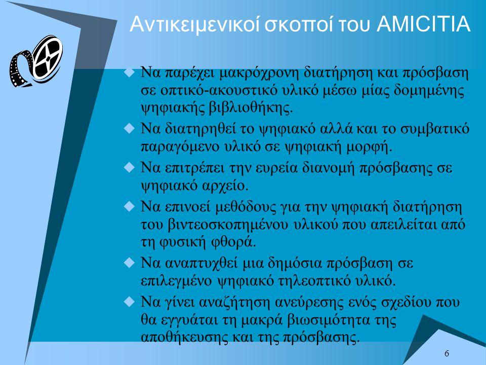 6 Αντικειμενικοί σκοποί του AMICITIA  Να παρέχει μακρόχρονη διατήρηση και πρόσβαση σε οπτικό-ακουστικό υλικό μέσω μίας δομημένης ψηφιακής βιβλιοθήκης.