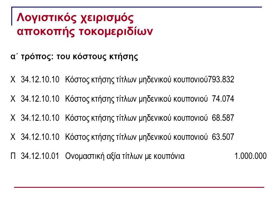 Λογιστικός χειρισμός αποκοπής τοκομεριδίων α΄ τρόπος: του κόστους κτήσης Χ34.12.10.10Κόστος κτήσης τίτλων μηδενικού κουπονιού793.832 Χ34.12.10.10Κόστος κτήσης τίτλων μηδενικού κουπονιού74.074 Χ34.12.10.10Κόστος κτήσης τίτλων μηδενικού κουπονιού 68.587 Χ34.12.10.10Κόστος κτήσης τίτλων μηδενικού κουπονιού 63.507 Π34.12.10.01Ονομαστική αξία τίτλων με κουπόνια1.000.000