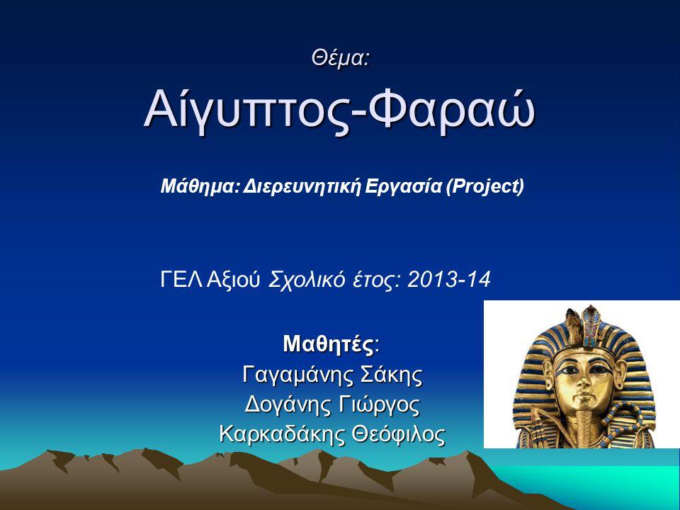 Θέμα: Αίγυπτος-Φαραώ Μαθητές: Γαγαμάνης Σάκης Δογάνης Γιώργος Καρκαδάκης Θεόφιλος Μάθημα: Διερευνητική Εργασία (Project) ΓΕΛ Αξιού Σχολικό έτος: 2013-14