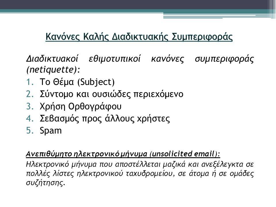 Διαδικτυακοί εθιμοτυπικοί κανόνες συμπεριφοράς (netiquette): 1.Το Θέμα (Subject) 2.Σύντομο και ουσιώδες περιεχόμενο 3.Χρήση Ορθογράφου 4.Σεβασμός προς άλλους χρήστες 5.Spam Aνεπιθύμητο ηλεκτρονικό μήνυμα (unsolicited email): Ηλεκτρονικό μήνυμα που αποστέλλεται μαζικά και ανεξέλεγκτα σε πολλές λίστες ηλεκτρονικού ταχυδρομείου, σε άτομα ή σε ομάδες συζήτησης.