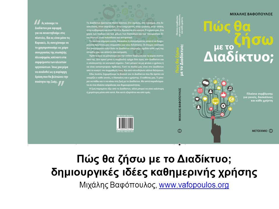 Πώς θα ζήσω με το Διαδίκτυο; δημιουργικές ιδέες καθημερινής χρήσης Μιχάλης Βαφόπουλος, www.vafopoulos.orgwww.vafopoulos.org
