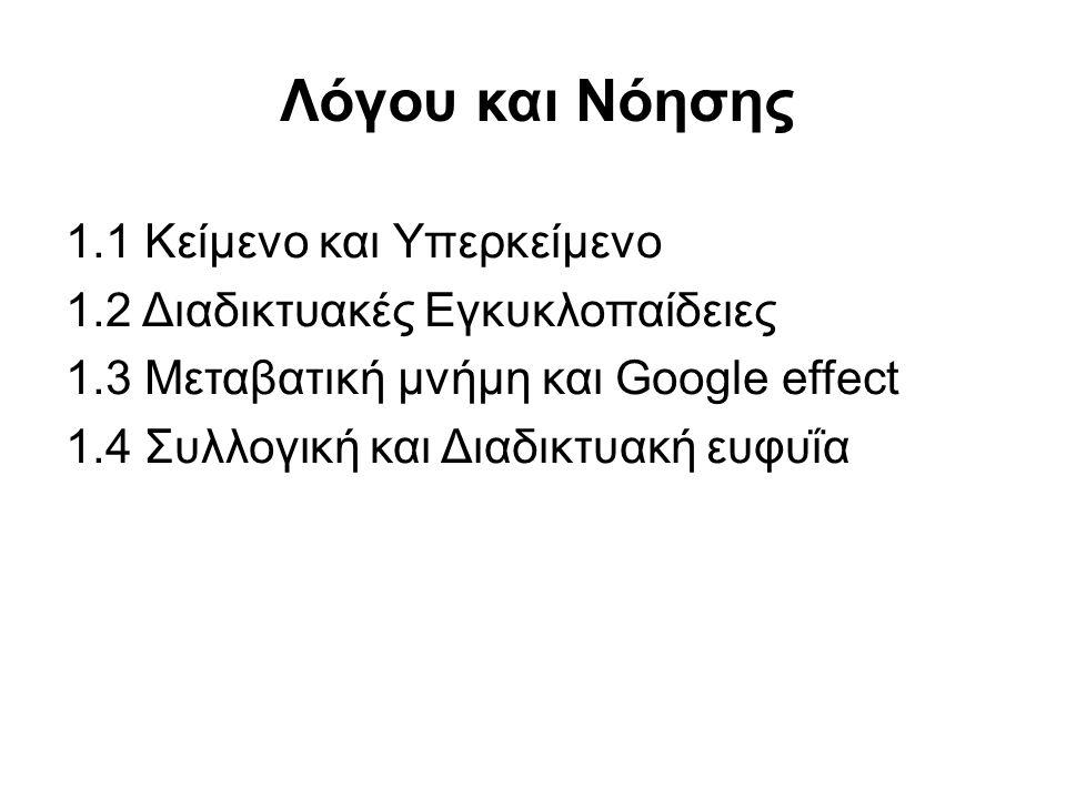 Λόγου και Νόησης 1.1 Κείμενο και Υπερκείμενο 1.2 Διαδικτυακές Εγκυκλοπαίδειες 1.3 Μεταβατική μνήμη και Google effect 1.4 Συλλογική και Διαδικτυακή ευφυΐα