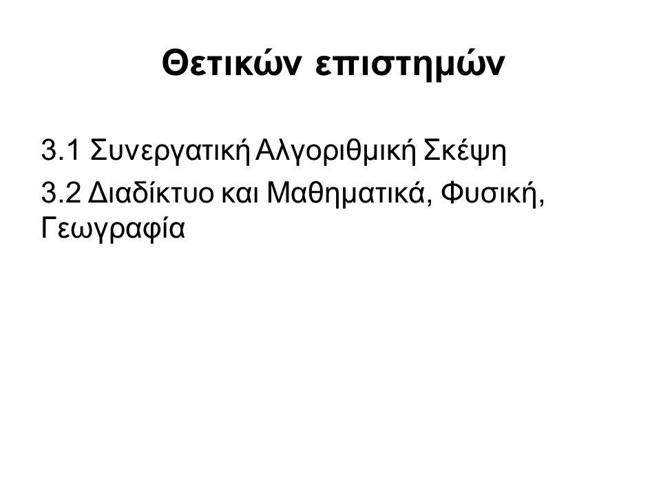 Θετικών επιστημών 3.1 Συνεργατική Αλγοριθμική Σκέψη 3.2 Διαδίκτυο και Μαθηματικά, Φυσική, Γεωγραφία